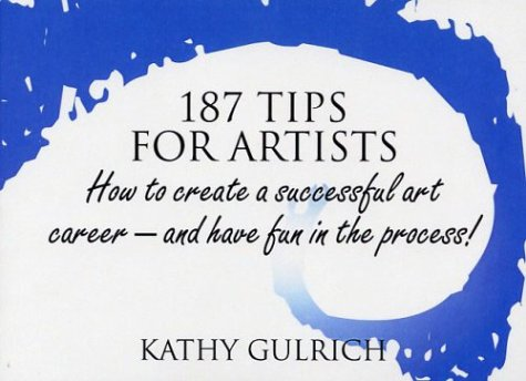 187 Tips for Artists: How to Create a Successful Art Career--and Have Fun in the Process!