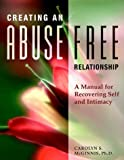 Creating an Abuse-Free Relationship: A Manual for Recovering Self and Intimacy