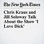 Chris Kraus and Jill Soloway Talk About the Show 'I Love Dick' | Amanda Hess