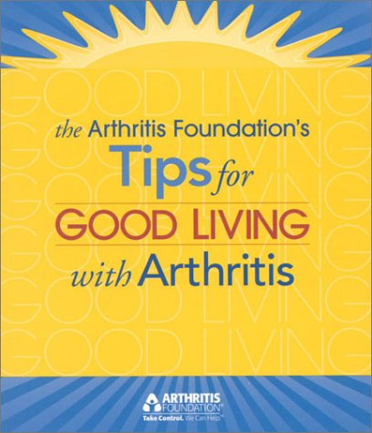 Tips for Good Living with Arthritis, Edited by The Arthritis Foundation
