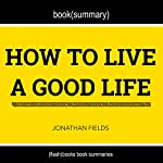Summary and Anaylsis of How to Live a Good Life by Jonathan Fields    Flash Books