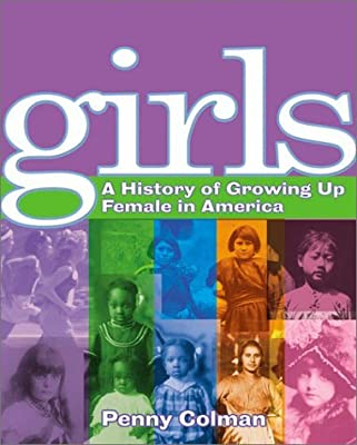 Girls: A History of Growing Up Female in America by Penny Colman (2003-02-01)