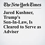 Jared Kushner, Trump's Son-In-Law, Is Cleared to Serve as Adviser | Michael S. Schmidt,Eric Lipton