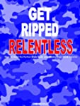 Get Ripped Relentless: How to Build t...