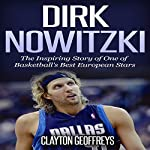 Dirk Nowitzki - The Inspiring Story of One of Basketball's Best European Stars: Basketball Biography Books | Clayton Geoffreys