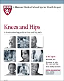 Harvard Medical School Knees and Hips: A troubleshooting guide to knee and hip pain