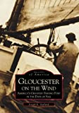 Gloucester on the Wind: America's Greatest Fishing Port in the Days of Sail   (MA)  (Images  of  America)