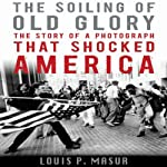 The Soiling of Old Glory: The Story of a Photograph That Shocked America | Louis P. Masur