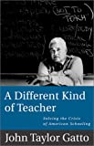 A Different Kind of Teacher: Solving the Crisis of American Schooling (1893163407) by John Taylor Gatto