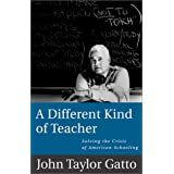 A Different Kind of Teacher: Solving the Crisis of American Schooling ~ John Taylor Gatto