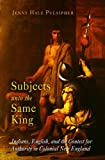 Subjects unto the Same King: Indians, English, and the Contest for Authority in Colonial New England (Early American Studies)