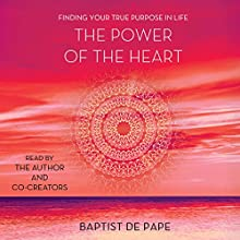 The Power of the Heart: Finding Your True Purpose in Life | Livre audio Auteur(s) : Baptist de Pape Narrateur(s) : Baptist de Pape