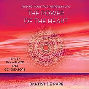 The Power of the Heart: Finding Your True Purpose in Life Hörbuch von Baptist de Pape Gesprochen von: Baptist de Pape