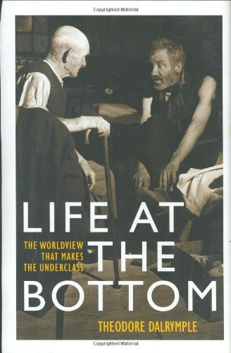 Life at the Bottom: The Worldview that Makes the Underclass: Theodore Dalrymple: 9781566633826: Amazon.com: Books