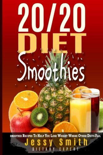20/20 Diet Smoothies: 37 Quick and Easy 20/20 Diet Smoothie Recipes to help you lose weight where Other Diet Fail (Volume 2) by Jessy Smith