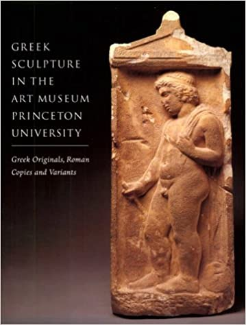 Greek Sculpture in The Art Museum, Princeton University: Greek Originals, Roman Copies and Variants (Publications of the Art Museum, Princeton University)