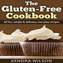 The Gluten-Free Cookbook: 40 Fun, Simple & Delicious Everyday Recipes (       UNABRIDGED) by Kendra Wilson Narrated by Sarah Hurlin