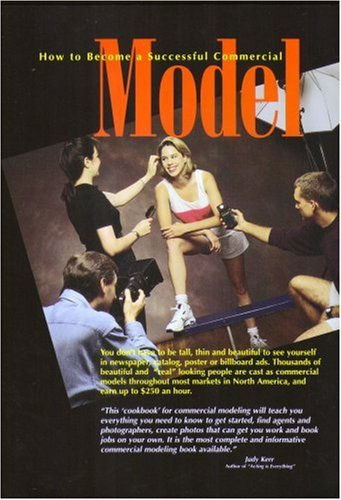 How to Become a Successful Commercial Model : The Complete Commercial Modeling Handbook, AARON R. MARCUS