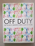 Off Duty: The Worlds Greatest Chefs Cook at Home Raymond; Oliver, Jamie; Smith, Delia; Keller, Thomas; Lawson, Nigella; Roux, Michel Blanc