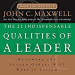 The 21 Indispensable Qualities of a Leader: Becoming the Person Others Will Want to Follow | John C. Maxwell