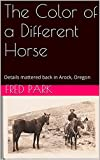 img - for The Color of a Different Horse: Details mattered back in Arock, Oregon book / textbook / text book