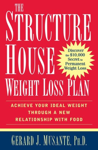 The Structure House Weight Loss Plan: Achieve Your Ideal Weight through a New Relationship with Food, Gerard J. Musante