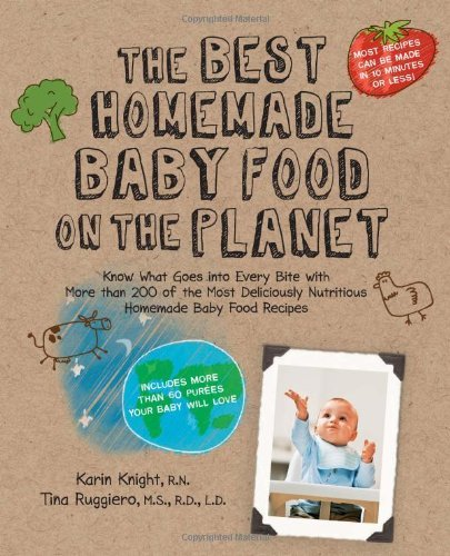 The Best Homemade Baby Food on the Planet Know What Goes Into Every Bite with More Than 200 of the Most Deliciously Nutritious Homemade Baby Food More Than 60 Purees Your Baby Will Love