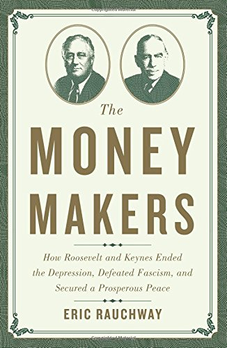 The Money Makers: How Roosevelt and Keynes Ended the Depression, Defeated Fascism, and Secured a Prosperous Peace PDF