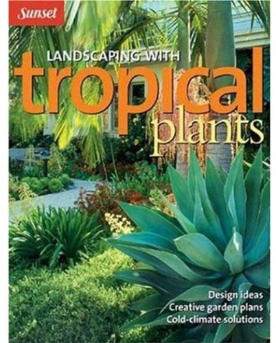 Landscaping with Tropical Plants: Design Ideas, Creative Garden Plans, Cold-Climate Solutions (Sunset Series)