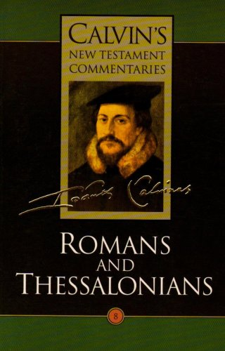 Romans and Thessalonians: The Epistles of Paul the Apostle to the Romans and to the Thessalonians Vol 8 (Calvin's New Testament Commentaries)