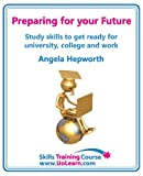 Angela Hepworth Preparing for Your Future: Study Skills to Get Ready for University, College and Work. Choose Your Course, Study Skills, Action Planning, Time Management, Write a CV, Employability and Career Advice