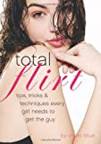 Total Flirt: Tips, Tricks, and Techniques Every Girl Needs to Get the Guy