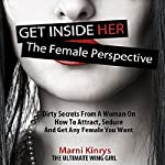 Get inside Her: The Female Perspective: Dirty Secrets from a Woman on How to Attract, Seduce and Get Any Female You Want | Marni Kinrys