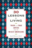 30 Lessons for Living: Tried and True Advice from the Wisest Americans by Pillemer Ph.D., Karl unknown edition [Hardcover(2011)]