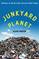 Junkyard Planet: Travels in the Billion-Dollar Trash Trade from Bloomsbury Press