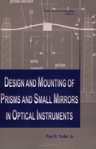 Design And Mounting Of Prisms And Small Mirrors In Optical Instruments (Spie Tutorial Texts In Optical Engineering Vol. Tt32)