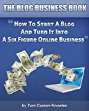 The Blog Business Book: How To Start A Blog And Turn It Into A Six Figure Online Business (Blogging For Business)
