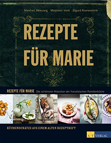 Rezepte für Marie: Die schönsten Klassiker der französischen Familienküche