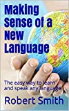 Making Sense of a New Language: The easy way to learn and speak any language