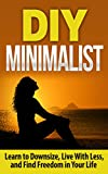 Minimalism: Minimalism Living: Learn to Downsize, Live With Less, and Find Freedom in Your Life: Minimalism: Minimalism (Cleaning, Caretaking and Relocating,     and Home Improvements, Time Management)