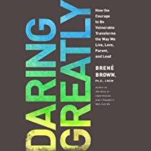 Daring Greatly: How the Courage to Be Vulnerable Transforms the Way We Live, Love, Parent, and Lead (       UNABRIDGED) by Brené Brown Narrated by Karen White