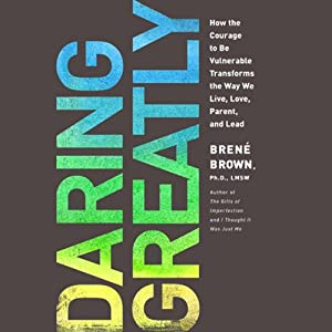 Daring Greatly: How the Courage to Be Vulnerable Transforms the Way We Live, Love, Parent, and Lead | [Brené Brown]