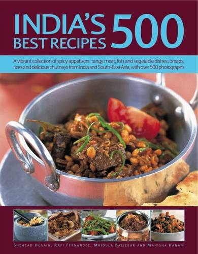 India's 500 Best Recipes: A Vibrant Collection Of Spicy Appetizers, Tangy Meat, Fish And Vegetable Dishes, Breads, Rices And Delicious Chutneys From India And South-East Asia, With 500 Photographs by Shehzad Husain, Rafi Fernandez, Mridula Baljekar, Manisha Kanani