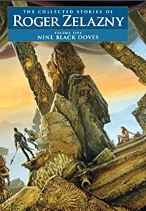Nine Black Doves - Volume 5: The Collected Stories of Roger Zelazny by Roger Zelazny, David G. Grubbs, Christopher S. Kovacs and Ann Crimmins