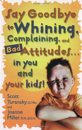Say Goodbye to Whining, Complaining, and Bad Attitudes... in You and Your Kids: Scott Turansky, Joanne Miller: 9780877883548: Amazon.com: Books