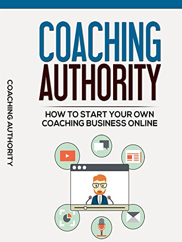 Coaching Authority: How To Start Your Own Coaching Business Online