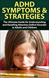 ADHD Symptom and Strategies: The Ultimate Guide for Understanding and Handling Attention Deficit Disorder in Adults and Children(FREE BONUS INSIDE) (ADHD, ... ADHD Symptoms, ADD Symptoms, Hyperactivity)
