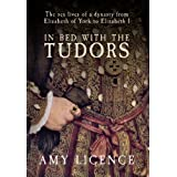 In Bed with the Tudors: The Sex Lives of a Dynasty from Elizabeth of York to Elizabeth Iby Amy Licence