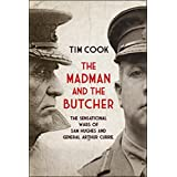 The Madman and the Butcher: The Sensational Wars Of Sam Hughes And General Arthur Currieby Tim Cook