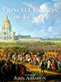 The Princely Courts of Europe 1500-1750: Ritual, Politics and Culture Under the Ancien Regime 1500-1750 (0297836536) by Adamson, John